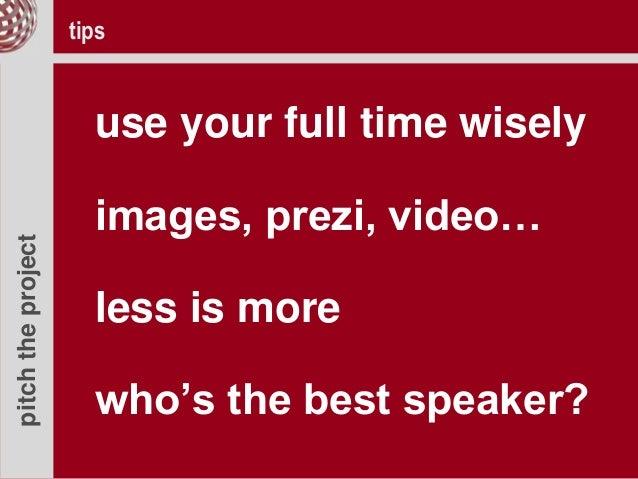 pitchtheproject use your full time wisely images, prezi, video… less is more who's the best speaker? tips