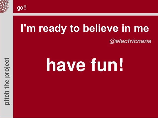 pitchtheproject go!! I'm ready to believe in me @electricnana have fun!