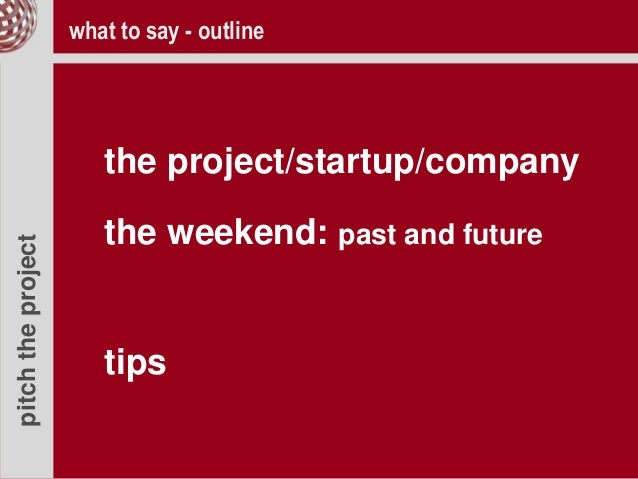 pitchtheproject the project/startup/company the weekend: past and future tips what to say - outline
