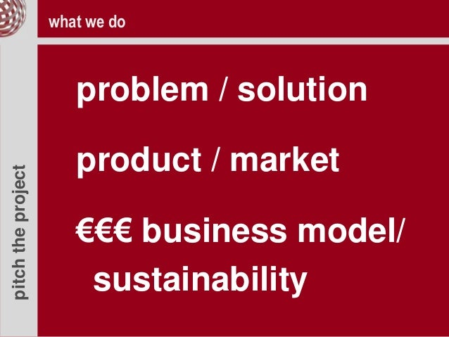 pitchtheproject problem / solution product / market €€€ business model/ sustainability what we do
