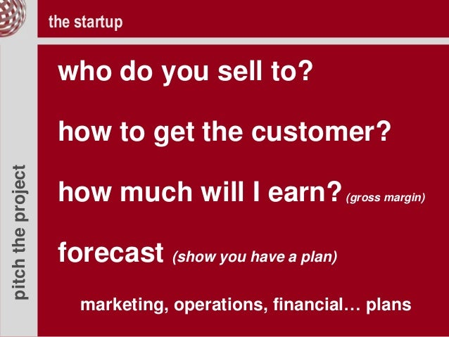 pitchtheproject who do you sell to? how to get the customer? how much will I earn?(gross margin) forecast (show you have a...