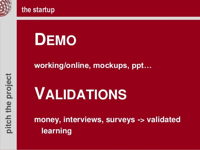 pitchtheproject DEMO working/online, mockups, ppt… VALIDATIONS money, interviews, surveys -> validated learning the startup
