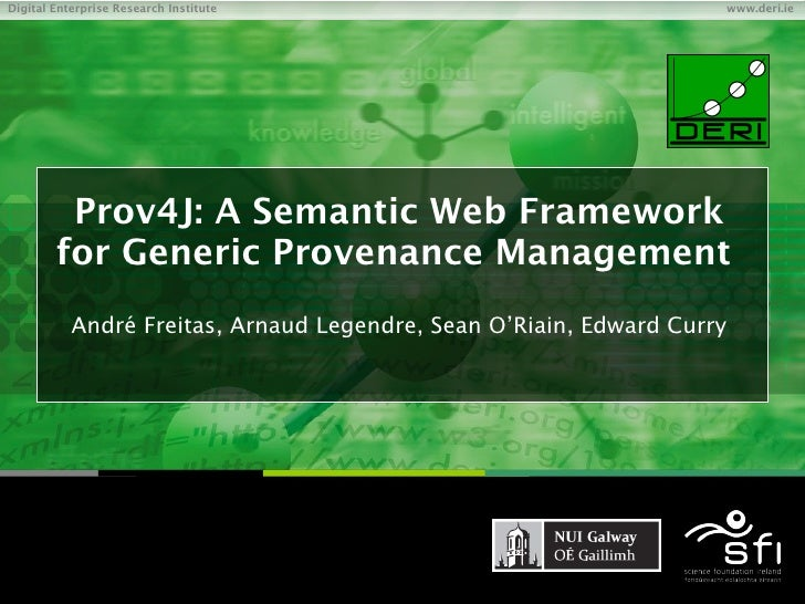 Prov4J: A Semantic Web Framework for Generic Provenance Management  André Freitas, Arnaud Legendre, Sean O'Riain, Edward C...