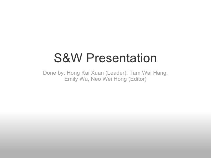 S&W Presentation Done by: Hong Kai Xuan (Leader), Tam Wai Hang, Emily Wu, Neo Wei Hong (Editor)