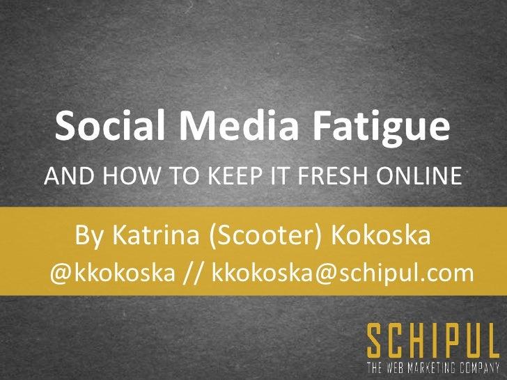 Social Media FatigueAND HOW TO KEEP IT FRESH ONLINE  By Katrina (Scooter) Kokoska@kkokoska // kkokoska@schipul.com