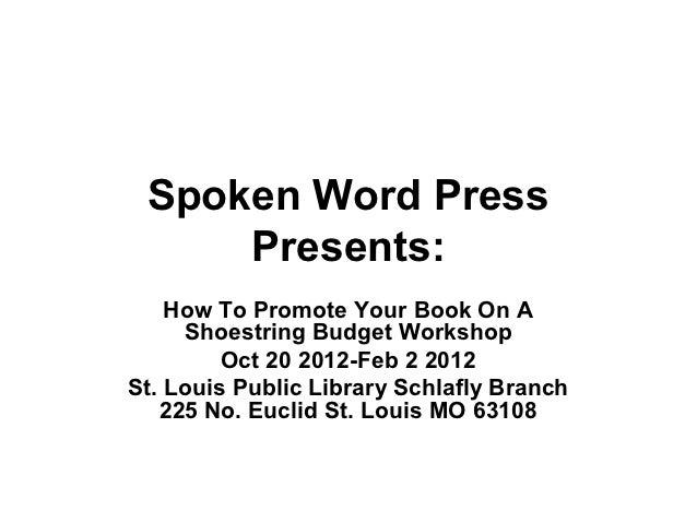 Spoken Word Press     Presents:    How To Promote Your Book On A     Shoestring Budget Workshop         Oct 20 2012-Feb 2 ...