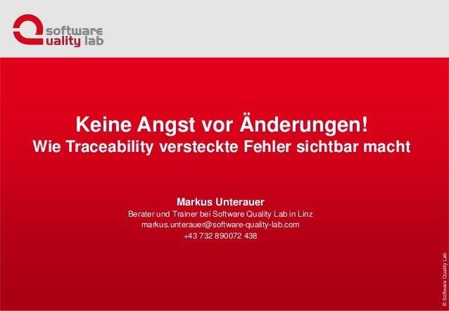 Keine Angst vor Änderungen! Wie Traceability versteckte Fehler sichtbar macht Markus Unterauer Berater und Trainer bei Sof...