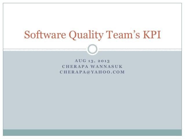 A U G 1 3 , 2 0 1 3 C H E R A P A W A N N A S U K C H E R A P A @ Y A H O O . C O M Software Quality Team's KPI