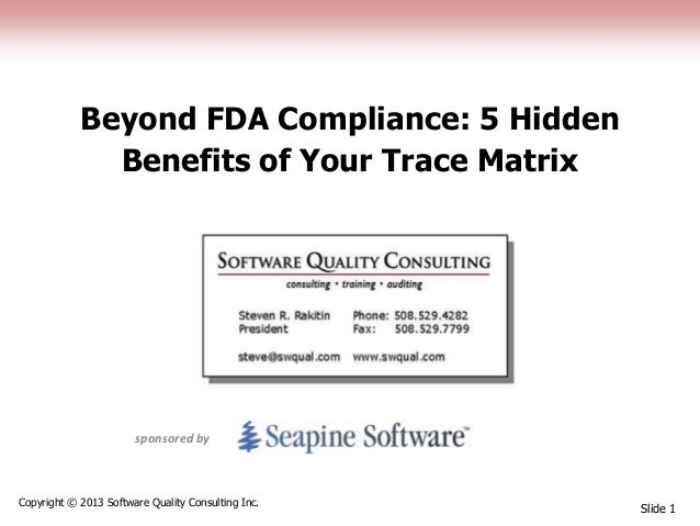 Beyond FDA Compliance: 5 Hidden Benefits of Your Trace Matrix Slide 1 Copyright © 2013 Software Quality Consulting Inc. sp...