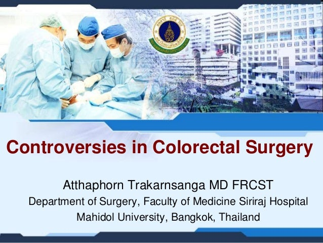 Controversies in Colorectal Surgery Atthaphorn Trakarnsanga MD FRCST Department of Surgery, Faculty of Medicine Siriraj Ho...