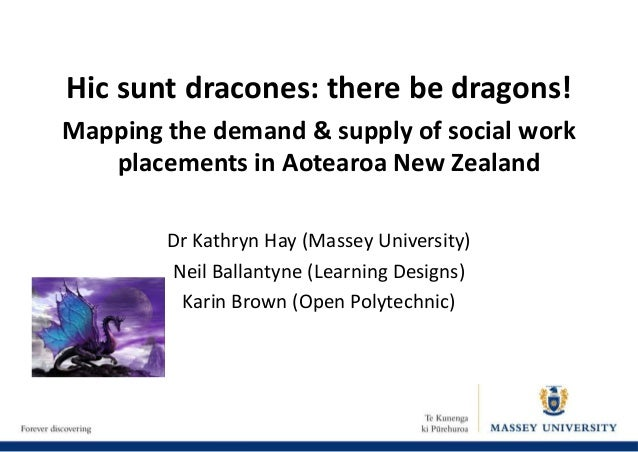 Hic sunt dracones: there be dragons! Mapping the demand & supply of social work placements in Aotearoa New Zealand Dr Kath...