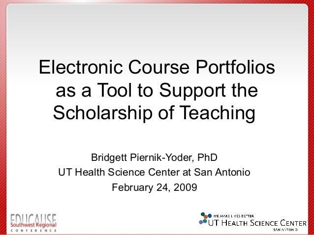 Electronic Course Portfolios  as a Tool to Support the Scholarship of Teaching       Bridgett Piernik-Yoder, PhD  UT Healt...
