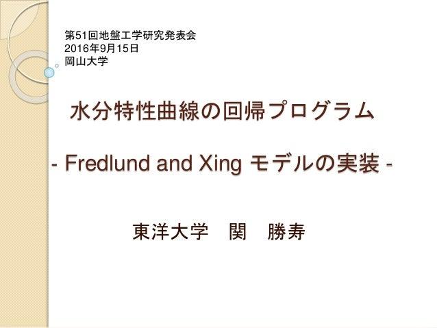 水分特性曲線の回帰プログラム ‐ Fredlund and Xing モデルの実装 - 東洋大学 関 勝寿 第51回地盤工学研究発表会 2016年9月15日 岡山大学