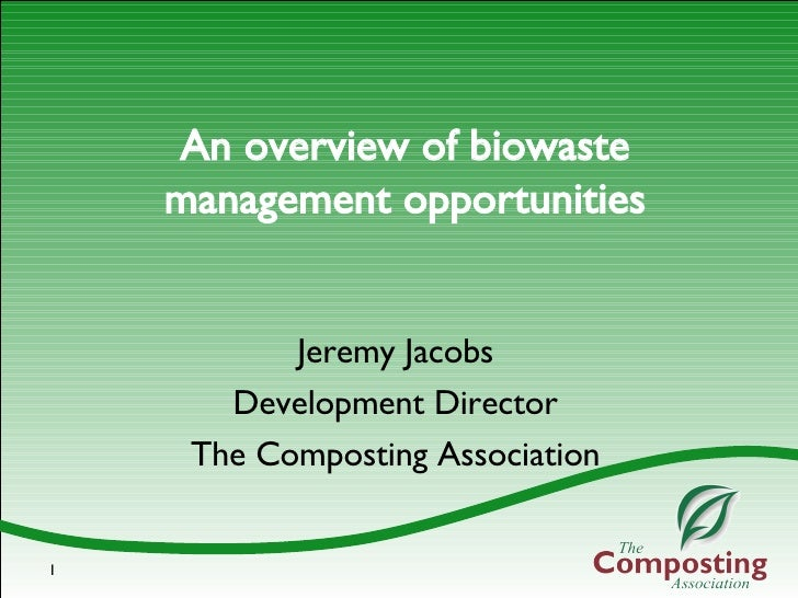 An overview of biowaste management opportunities Jeremy Jacobs Development Director The Composting Association
