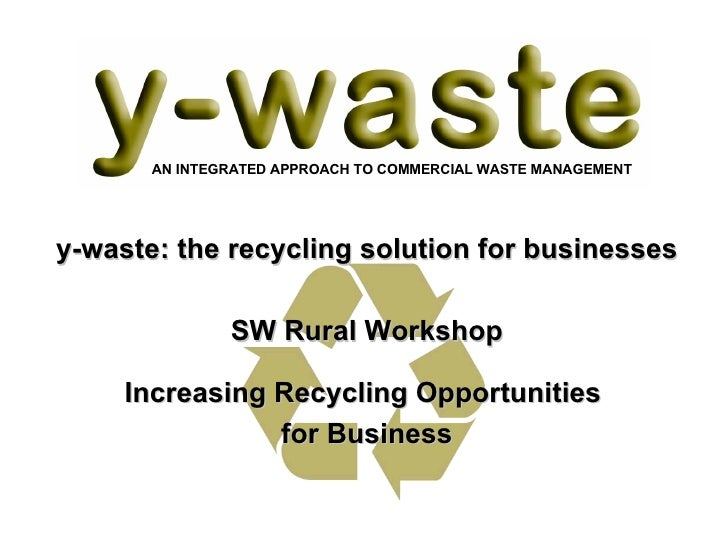 y-waste: the recycling solution for businesses SW Rural Workshop Increasing Recycling Opportunities  for Business AN INTEG...