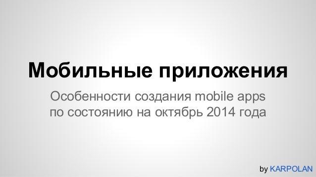 Мобильные приложения  Особенности создания mobile apps  по состоянию на октябрь 2014 года  by KARPOLAN