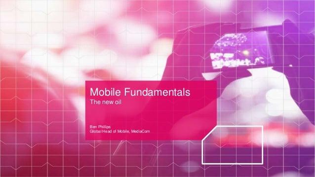 Mobile Fundamentals The new oil Ben Phillips Global Head of Mobile, MediaCom