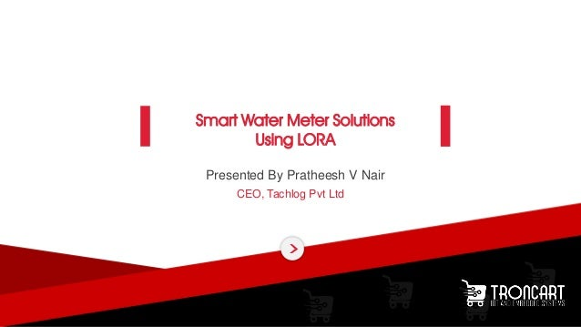 Presented By Pratheesh V Nair CEO, Tachlog Pvt Ltd Smart Water Meter Solutions Using LORA