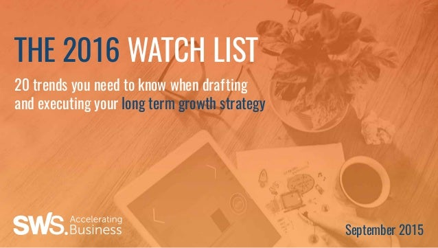 20 trends you need to know when drafting and executing your long term growth strategy THE 2016 WATCH LIST September 2015