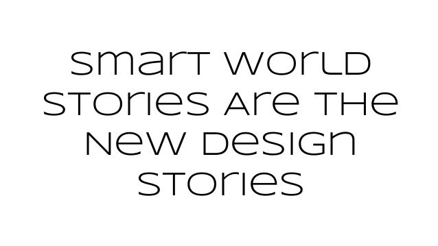 Smart World Stories Are The New Design Stories
