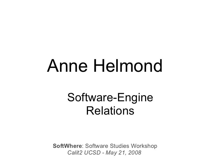 Anne Helmond     Software-Engine        Relations  SoftWhere: Software Studies Workshop      Calit2 UCSD - May 21, 2008