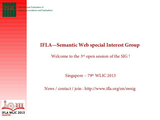 IFLA—Semantic Web special Interest Group   Welcome to the 3rd open session of the SIG ! Singapore – 79th WLIC 2013 News / ...