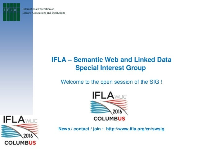 IFLA – Semantic Web and Linked Data Special Interest Group Welcome to the open session of the SIG ! News / contact / join ...
