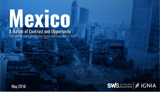Mexico May 2016 A Nation of Contrast and Opportunity Key Facts for Understanding the Country and Discussing its Future
