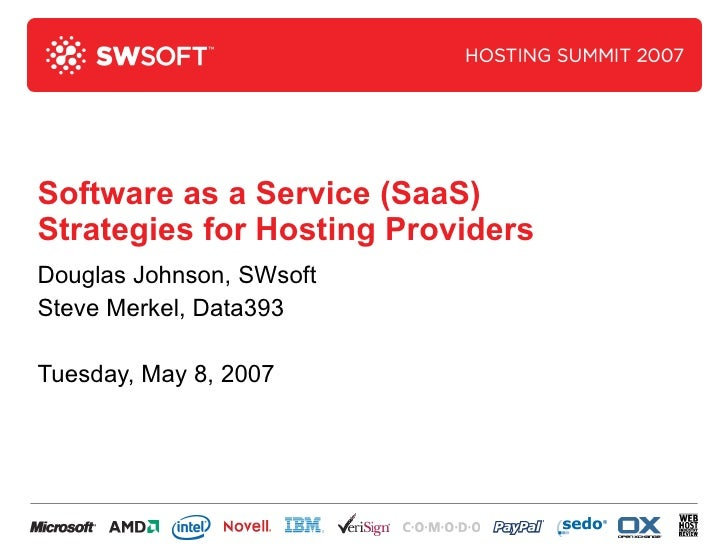 Software as a Service (SaaS) Strategies for Hosting Providers Douglas Johnson, SWsoft Steve Merkel, Data393 Tuesday, May 8...