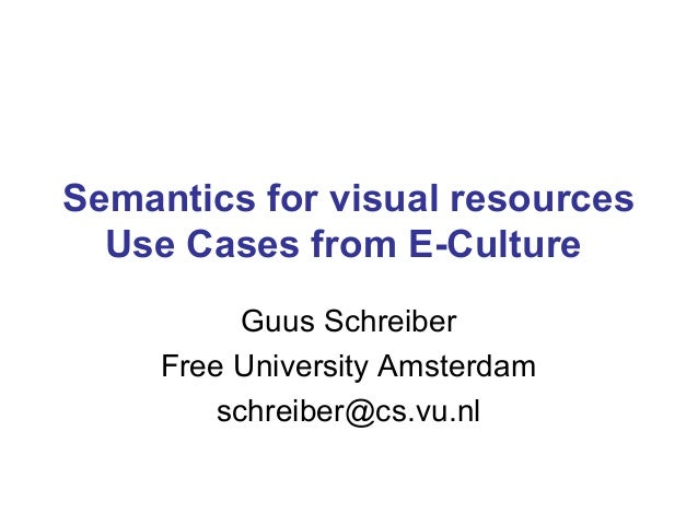 Semantics for visual resources Use Cases from E-Culture Guus Schreiber Free University Amsterdam schreiber@cs.vu.nl