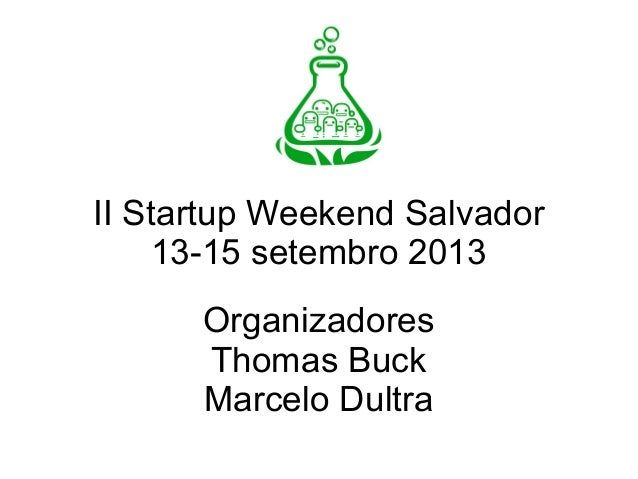 II Startup Weekend Salvador 13-15 setembro 2013 Organizadores Thomas Buck Marcelo Dultra