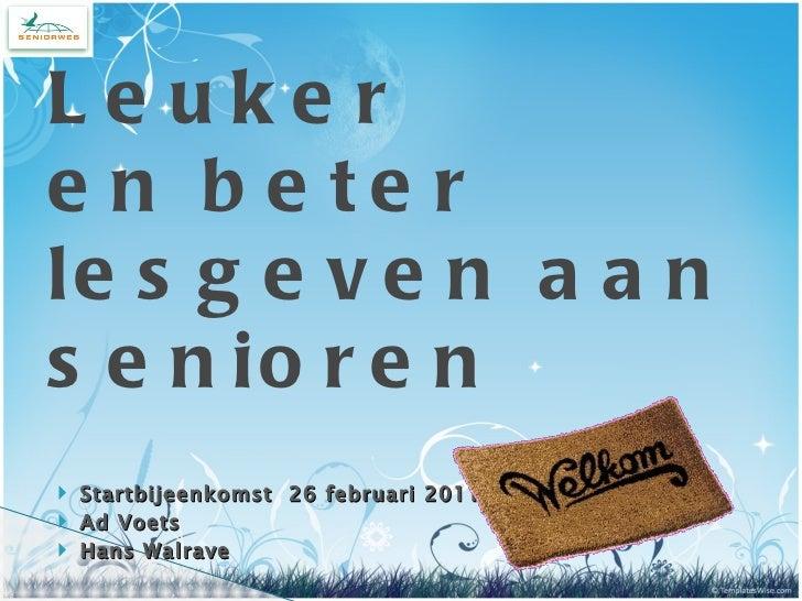 <ul><li>Startbijeenkomst  26 februari 2011 </li></ul><ul><li>Ad Voets </li></ul><ul><li>Hans Walrave </li></ul>Leuker  en ...