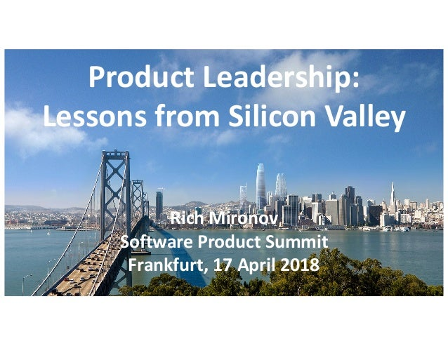 Product Leadership: Lessons from Silicon Valley Rich Mironov Software Product Summit Frankfurt, 17 April 2018