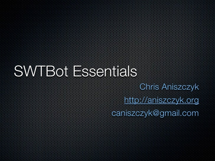 SWTBot Essentials                     Chris Aniszczyk                 http://aniszczyk.org              caniszczyk@gmail.c...