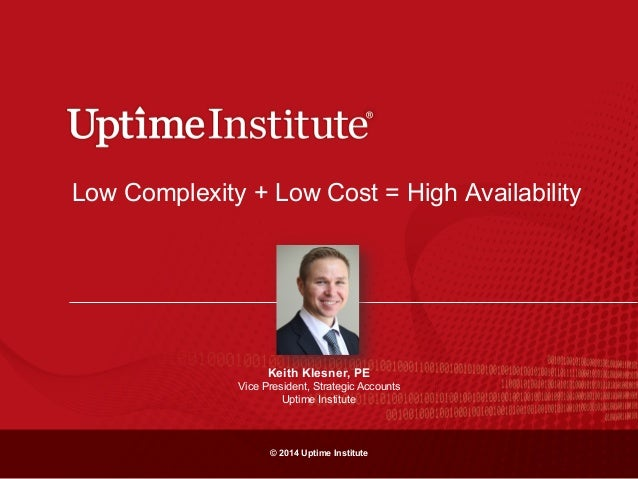 © 2014 Uptime Institute Low Complexity + Low Cost = High Availability Keith Klesner, PE Vice President, Strategic Accounts...