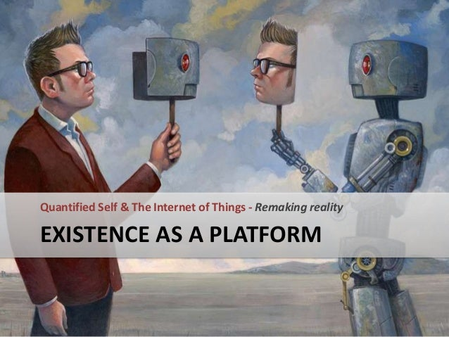 Quantified Self & The Internet of Things - Remaking reality  EXISTENCE AS A PLATFORM