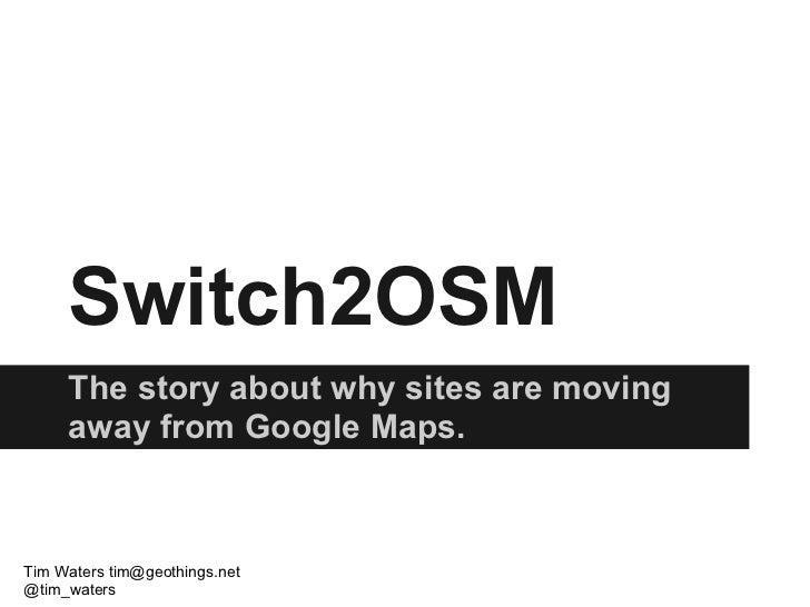 Switch2OSM     The story about why sites are moving     away from Google Maps.Tim Waters tim@geothings.net@tim_waters
