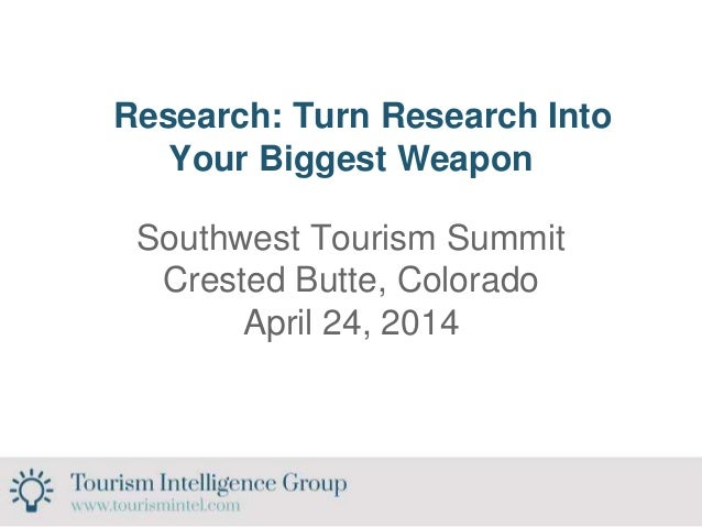 Research: Turn Research Into Your Biggest Weapon Southwest Tourism Summit Crested Butte, Colorado April 24, 2014