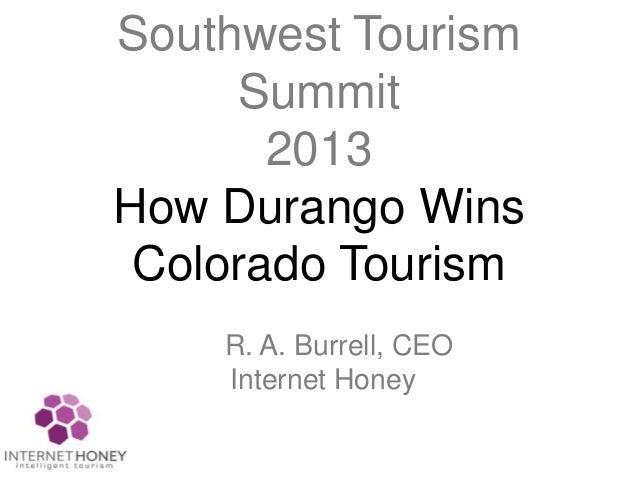 Southwest TourismSummit2013How Durango WinsColorado TourismR. A. Burrell, CEOInternet Honey