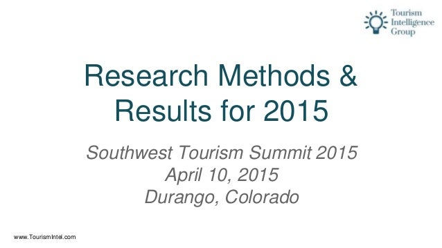 www.TourismIntel.com Research Methods & Results for 2015 Southwest Tourism Summit 2015 April 10, 2015 Durango, Colorado