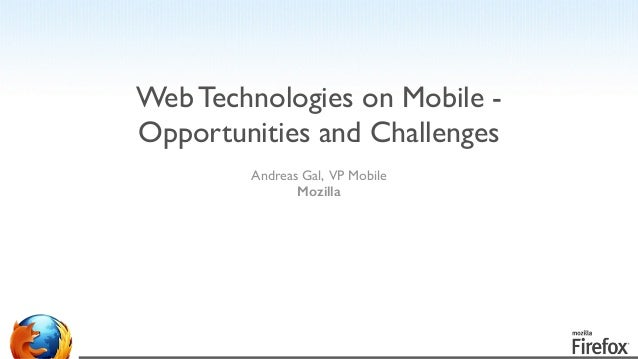 Andreas Gal, VP Mobile	  Mozilla	  ! ! ! Web Technologies on Mobile - Opportunities and Challenges