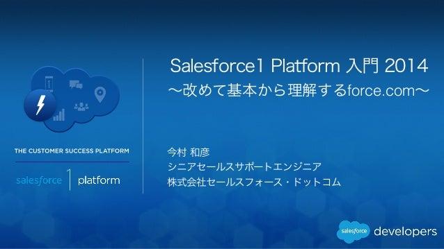 Salesforce1 Platform 入門 2014  ~改めて基本から理解するforce.com~  今村 和彦  シニアセールスサポートエンジニア  株式会社セールスフォース・ドットコム