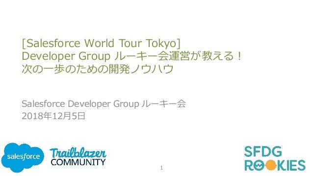 [Salesforce World Tour Tokyo] Developer Group ルーキー会運営が教える! 次の一歩のための開発ノウハウ Salesforce Developer Group ルーキー会 2018年12月5日 1
