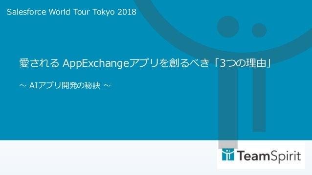 愛される AppExchangeアプリを創るべき「3つの理由」 〜 AIアプリ開発の秘訣 〜 Salesforce World Tour Tokyo 2018