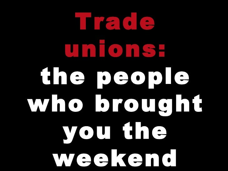 Trade unions: the people who brought you the weekend