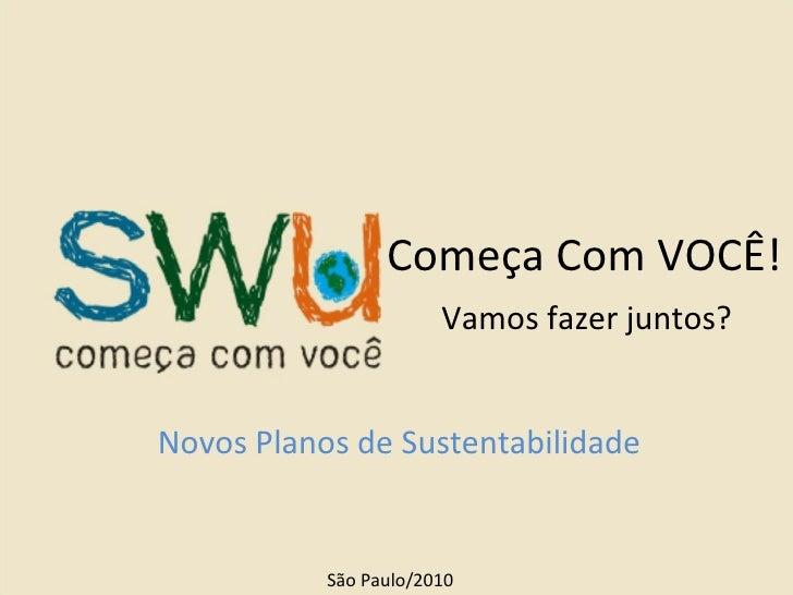 Começa Com VOCÊ! Novos Planos de Sustentabilidade São Paulo/2010 Vamos fazer juntos?