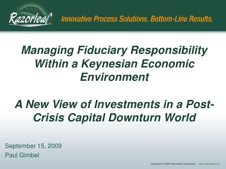 Managing Fiduciary Responsibility       Within a Keynesian Economic                Environment    A New View of Investment...