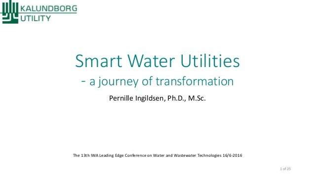 Smart Water Utilities - a journey of transformation Pernille Ingildsen, Ph.D., M.Sc. The 13th IWA Leading Edge Conference ...