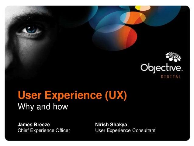 User Experience (UX)Why and howJames Breeze               Nirish ShakyaChief Experience Officer   User Experience Consultant