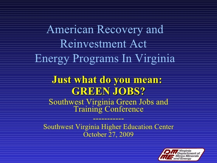 American Recovery and Reinvestment Act  Energy Programs In Virginia Just what do you mean:  GREEN JOBS? Southwest Virginia...